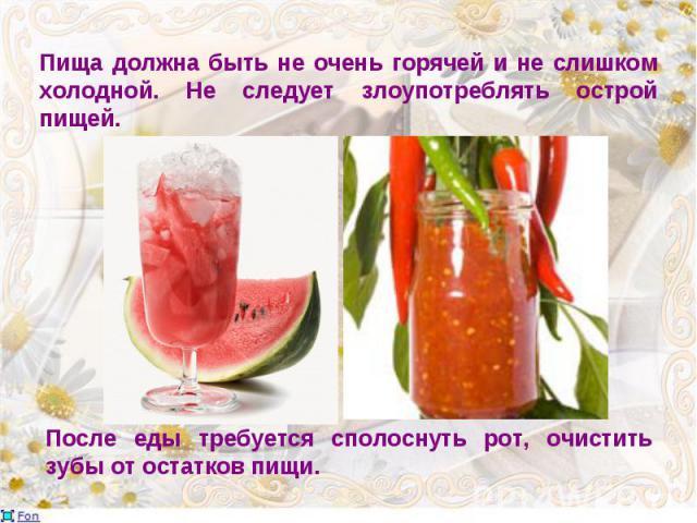 Пища должна быть не очень горячей и не слишком холодной. Не следует злоупотреблять острой пищей.