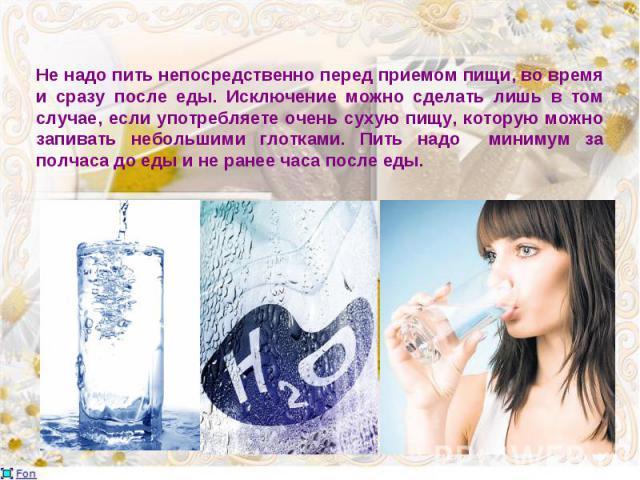 Не надо пить непосредственно перед приемом пищи, во время и сразу после еды. Исключение можно сделать лишь в том случае, если употребляете очень сухую пищу, которую можно запивать небольшими глотками. Пить надо минимум за полчаса до еды и не ранее ч…