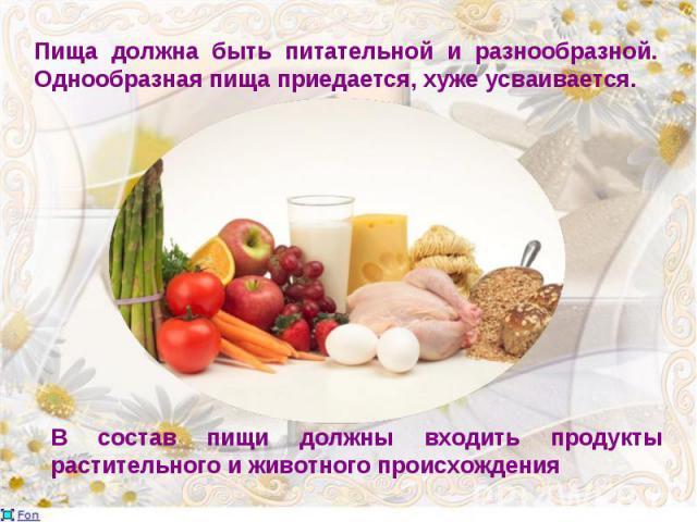 Пища должна быть питательной и разнообразной. Однообразная пища приедается, хуже усваивается.