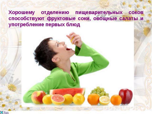 Хорошему отделению пищеварительных соков способствуют фруктовые соки, овощные салаты и употребление первых блюд