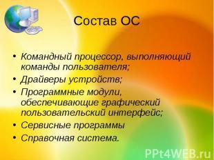 Состав ОСКомандный процессор, выполняющий команды пользователя; Драйверы устройс