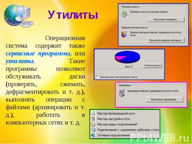 Утилиты Операционная система содержит также сервисные программы, или утилиты. Такие программы позволяют обслуживать диски (проверять, сжимать, дефрагментировать и т. д.), выполнять операции с файлами (архивировать и т. д.), работать в компьютерных с…