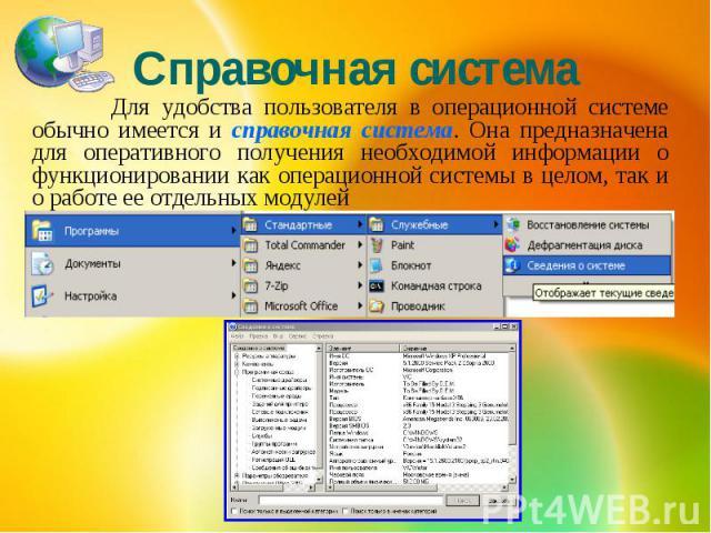 Справочная система Для удобства пользователя в операционной системе обычно имеется и справочная система. Она предназначена для оперативного получения необходимой информации о функционировании как операционной системы в целом, так и о работе ее отдел…