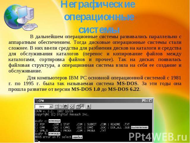 Неграфические операционные системы В дальнейшем операционные системы развивались параллельно с аппаратным обеспечением. Тогда дисковые операционные системы стали сложнее. В них ввели средства для разбиения дисков на каталоги и средства для обслужива…