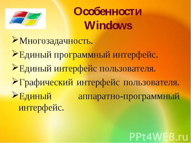 Особенности WindowsМногозадачность. Единый программный интерфейс.Единый интерфейс пользователя.Графический интерфейс пользователя. Единый аппаратно-программный интерфейс.
