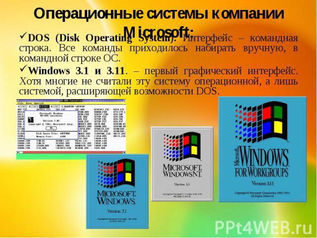Операционные системы компании Microsoft:DOS (Disk Operating System). Интерфейс – командная строка. Все команды приходилось набирать вручную, в командной строке ОС.Windows 3.1 и 3.11. – первый графический интерфейс. Хотя многие не считали эту систему…