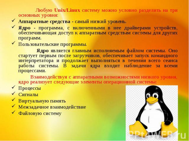 Любую Unix/Linux систему можно условно разделить на три основных уровня: Аппаратные средства - самый низкий уровень. Ядро - программа, с включенными в нее драйверами устройств, обеспечивающая доступ к аппаратным средствам системы для других программ…