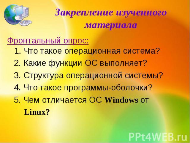 Закрепление изученного материалаФронтальный опрос:1. Что такое операционная система? 2. Какие функции ОС выполняет? 3. Структура операционной системы? 4. Что такое программы-оболочки? 5. Чем отличается ОС Windows от Linux?