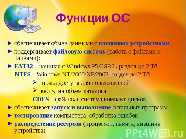 Функции ОСобеспечивает обмен данными с внешними устройствамиподдерживает файловую систему (работа с файлами и папками):FAT32 – начиная с Windows 95 OSR2 , раздел до 2 Тб NTFS – Windows NT/2000/XP/2003, раздел до 2 Тб права доступа для пользователей …