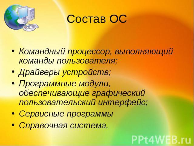 Состав ОСКомандный процессор, выполняющий команды пользователя; Драйверы устройств; Программные модули, обеспечивающие графический пользовательский интерфейс; Сервисные программы Справочная система.
