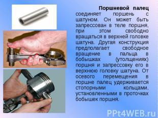 Поршневой палец соединяет поршень с шатуном. Он может быть запрессован в теле по