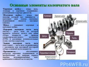 Основные элементы коленчатого валаКоренная шейка— опора вала, лежащая в ко