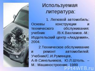 Используемая литература: 1. Легковой автомобиль: Основы конструкции и техническо