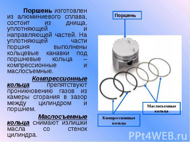 Поршень изготовлен из алюминиевого сплава, состоит из днища, уплотняющей и направляющей частей. На уплотняющей части поршня выполнены кольцевые канавки под поршневые кольца – компрессионные и маслосъемные. Компрессионные кольца препятствуют проникно…