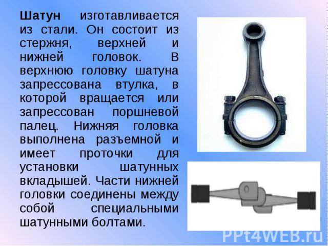 Шатун изготавливается из стали. Он состоит из стержня, верхней и нижней головок. В верхнюю головку шатуна запрессована втулка, в которой вращается или запрессован поршневой палец. Нижняя головка выполнена разъемной и имеет проточки для установки шат…