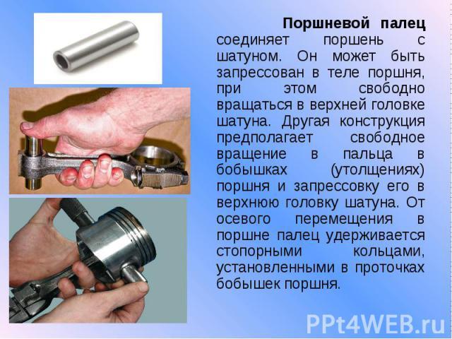 Поршневой палец соединяет поршень с шатуном. Он может быть запрессован в теле поршня, при этом свободно вращаться в верхней головке шатуна. Другая конструкция предполагает свободное вращение в пальца в бобышках (утолщениях) поршня и запрессовку его …