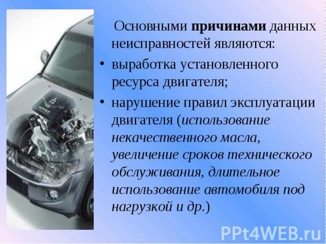 Основнымипричинамиданных неисправностей являются:выработка установленного ресурса двигателя;нарушение правил эксплуатации двигателя (использование некачественного масла, увеличение сроков технического обслуживания, длительное использован…