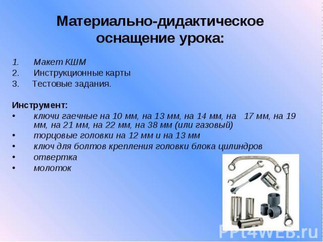 Материально-дидактическое оснащение урока:Макет КШМИнструкционные карты 3. Тестовые задания. Инструмент:ключи гаечные на 10 мм, на 13 мм, на 14 мм, на 17 мм, на 19 мм, на 21 мм, на 22 мм, на 38 мм (или газовый) торцовые головки на 12 мм и на 13 мм к…