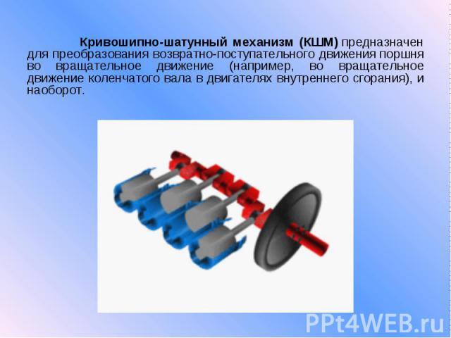 Кривошипно-шатунный механизм (КШМ)предназначен для преобразования возвратно-поступательного движенияпоршня во вращательное движение (например, во вращательное движение коленчатого вала в двигателях внутреннего сгорания), и наоборот.