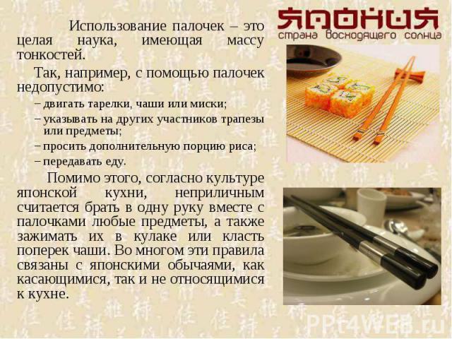Использование палочек – это целая наука, имеющая массу тонкостей. Так, например, с помощью палочек недопустимо:двигать тарелки, чаши или миски; указывать на других участников трапезы или предметы; просить дополнительную порцию риса; передавать еду. …