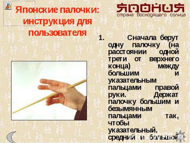 Японские палочки: инструкция для пользователя Сначала берут одну палочку (на расстоянии одной трети от верхнего конца) между большим и указательным пальцами правой руки. Держат палочку большим и безымянным пальцами так, чтобы указательный, средний и…