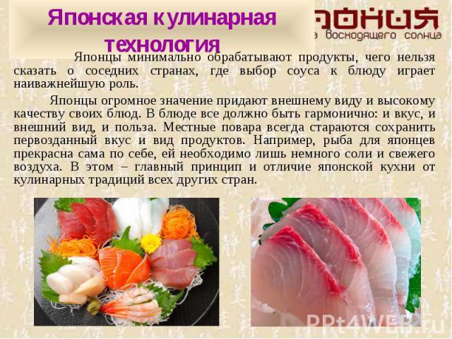 Японская кулинарная технология Японцы минимально обрабатывают продукты, чего нельзя сказать о соседних странах, где выбор соуса к блюду играет наиважнейшую роль. Японцы огромное значение придают внешнему виду и высокому качеству своих блюд. В блюде …