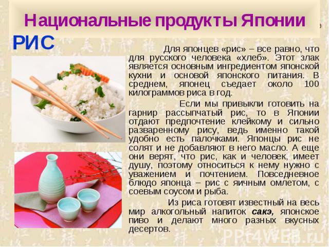 Национальные продукты Японии Для японцев «рис» – все равно, что для русского человека «хлеб». Этот злак является основным ингредиентом японской кухни и основой японского питания. В среднем, японец съедает около 100 килограммов риса в год. Если мы пр…