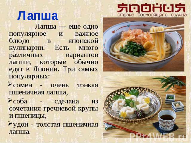 Лапша Лапша — еще одно популярное и важное блюдо в японской кулинарии. Есть много различных вариантов лапши, которые обычно едят в Японии. Три самых популярных: сомен - очень тонкая пшеничная лапша, соба - сделана из сочетания гречневой крупы и пшен…