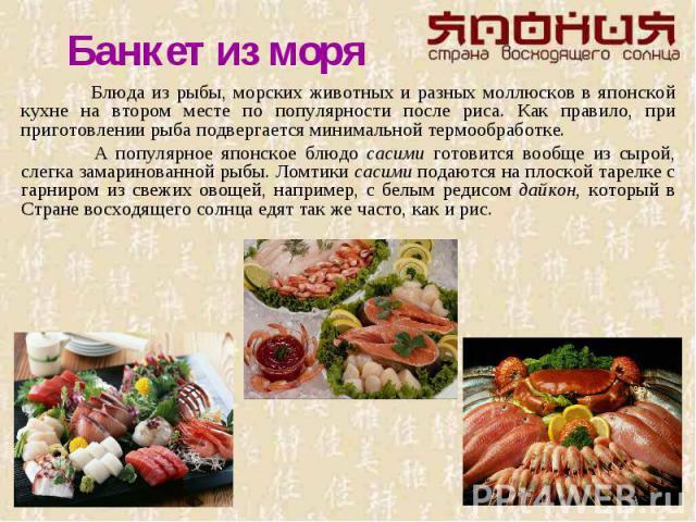 Банкет из моря Блюда из рыбы, морских животных и разных моллюсков в японской кухне на втором месте по популярности после риса. Как правило, при приготовлении рыба подвергается минимальной термообработке. А популярное японское блюдо сасими готовится …