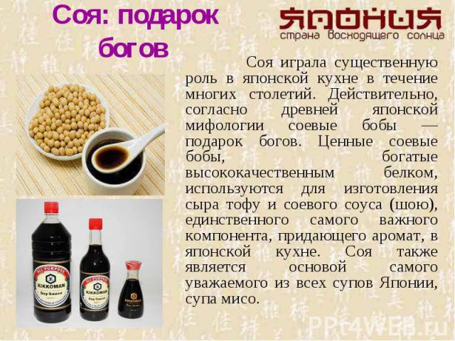 Соя: подарок богов Соя играла существенную роль в японской кухне в течение многих столетий. Действительно, согласно древней японской мифологии соевые бобы — подарок богов. Ценные соевые бобы, богатые высококачественным белком, используются для изгот…