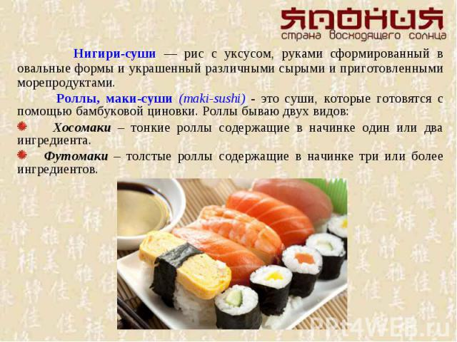 Нигири-суши — рис с уксусом, руками сформированный в овальные формы и украшенный различными сырыми и приготовленными морепродуктами. Роллы, маки-суши (maki-sushi) - это суши, которые готовятся с помощью бамбуковой циновки. Роллы бываю двух видов: Хо…