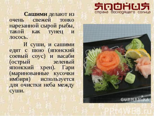Сашими делают из очень свежей тонко нарезанной сырой рыбы, такой как тунец и лосось. И суши, и сашими едят с шою (японский соевый соус) и васаби (острый зеленый японский хрен). Гари (маринованные кусочки имбиря) используется для очистки неба между суши.