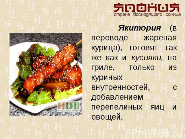 Якитория (в переводе жареная курица), готовят так же как и кусияки, на гриле, только из куриных внутренностей, с добавлением перепелиных яиц и овощей.