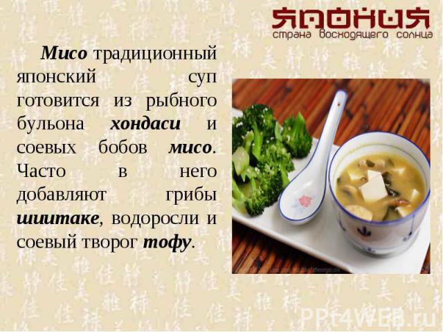 Мисо традиционный японский суп готовится из рыбного бульона хондаси и соевых бобов мисо. Часто в него добавляют грибы шиитаке, водоросли и соевый творог тофу.