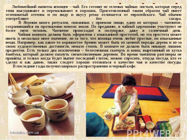 Любимейший напиток японцев – чай. Его готовят из зеленых чайных листьев, которые перед этим высушивают и перемалывают в порошок. Приготовленный таким образом чай имеет зеленоватый оттенок и по виду и вкусу резко отличается от европейского. Чай обычн…