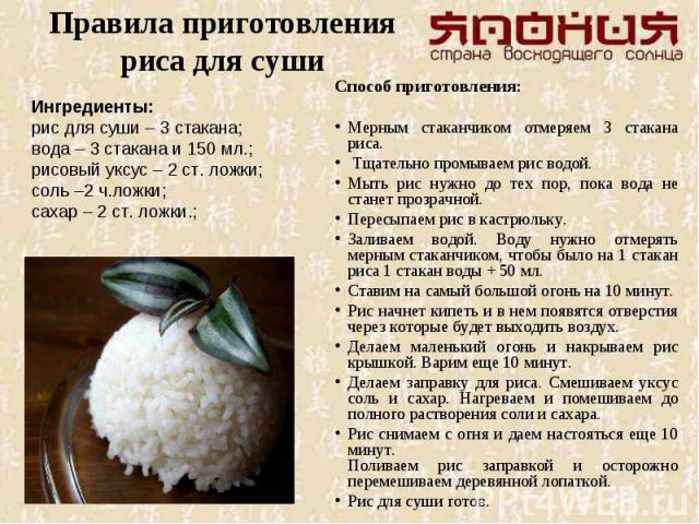 Правила приготовления риса для сушиСпособ приготовления:Мерным стаканчиком отмеряем 3 стакана риса. Тщательно промываем рис водой. Мыть рис нужно до тех пор, пока вода не станет прозрачной. Пересыпаем рис в кастрюльку. Заливаем водой. Воду нужно отм…