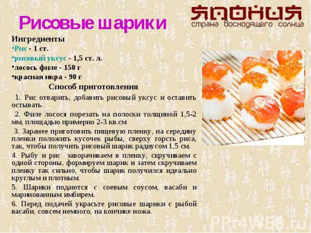 Рисовые шарикиИнгредиенты Рис - 1 ст.рисовый уксус - 1,5 ст. л.лосось филе - 150 гкрасная икра - 90 г Способ приготовления 1. Рис отварить, добавить рисовый уксус и оставить остывать. 2. Филе лосося порезать на полоски толщиной 1,5-2 мм, площадью пр…