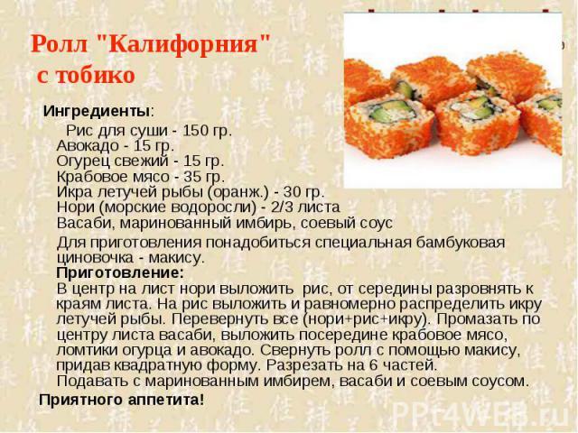 Ингредиенты: Рис для суши - 150 гр.Авокадо - 15 гр.Огурец свежий - 15 гр.Крабовое мясо - 35 гр.Икра летучей рыбы (оранж.) - 30 гр.Нори (морские водоросли) - 2/3 листаВасаби, маринованный имбирь, соевый соус Для приготовления понадобиться специальна…