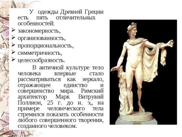 У одежды Древней Греции есть пять отличительных особенностей: закономерность, организованность, пропорциональность, симметричность, целесообразность. В античной культуре тело человека впервые стало рассматриваться как зеркало, отражающее единство и …
