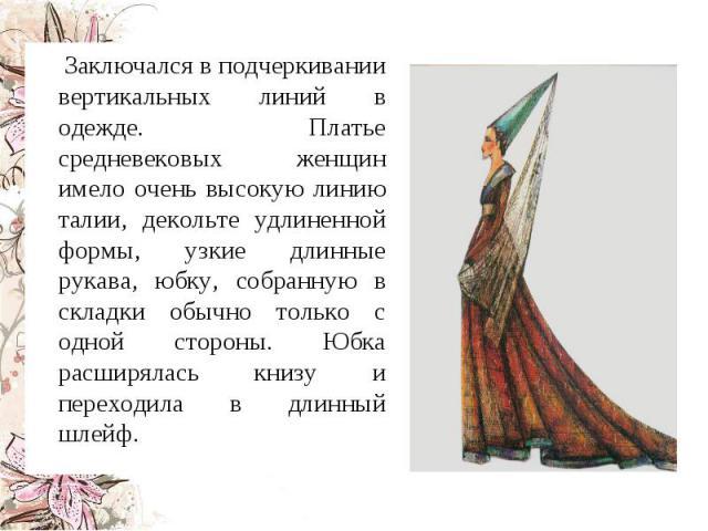 Заключался в подчеркивании вертикальных линий в одежде. Платье средневековых женщин имело очень высокую линию талии, декольте удлиненной формы, узкие длинные рукава, юбку, собранную в складки обычно только с одной стороны. Юбка расширялась книзу и п…