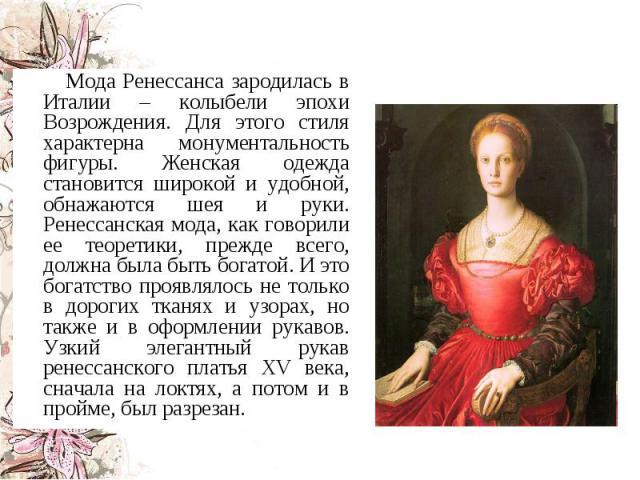 Мода Ренессанса зародилась в Италии – колыбели эпохи Возрождения. Для этого стиля характерна монументальность фигуры. Женская одежда становится широкой и удобной, обнажаются шея и руки. Ренессанская мода, как говорили ее теоретики, прежде всего, дол…