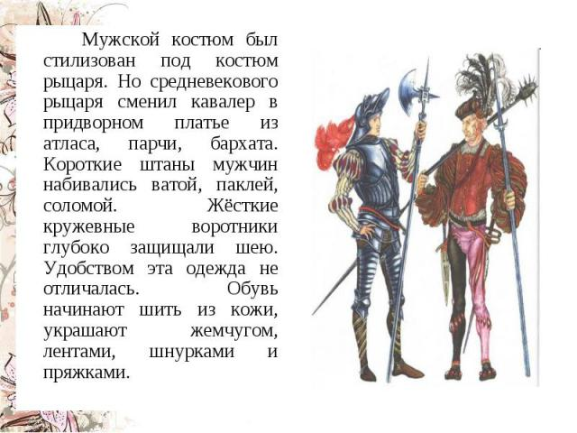 Мужской костюм был стилизован под костюм рыцаря. Но средневекового рыцаря сменил кавалер в придворном платье из атласа, парчи, бархата. Короткие штаны мужчин набивались ватой, паклей, соломой. Жёсткие кружевные воротники глубоко защищали шею. Удобст…