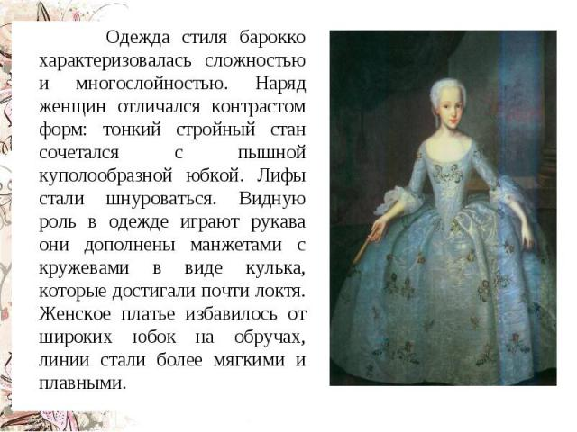 Одежда стиля барокко характеризовалась сложностью и многослойностью. Наряд женщин отличался контрастом форм: тонкий стройный стан сочетался с пышной куполообразной юбкой. Лифы стали шнуроваться. Видную роль в одежде играют рукава они дополнены манже…