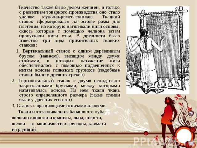 Ткачество также было делом женщин, и только с развитием товарного производства оно стало уделом мужчин-ремесленников. Ткацкий станок сформировался на основе рамы для плетения, на которую натягивали нити основы, сквозь которые с помощью челнока затем…