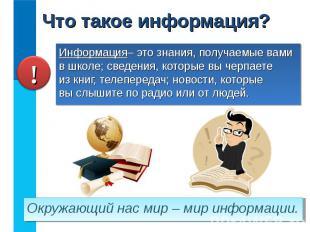 Информация– это знания, получаемые вами в школе; сведения, которые вы черпаете и