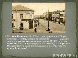 Магазин Будылина.В 1860-х гг дом принадлежал Марье Сергеевне Трейтер, кото