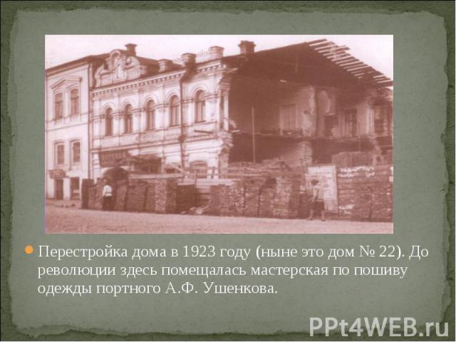 Перестройка дома в 1923 году (ныне это дом № 22). До революции здесь помещалась мастерская по пошиву одежды портного А.Ф. Ушенкова. Перестройка дома в 1923 году (ныне это дом № 22). До революции здесь помещалась мастерская по пошиву одежды портного …