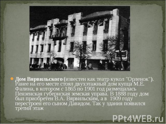 """Дом Вярвильского(известен как театр кукол """"Орленок""""). Ранее на его месте стоял двухэтажный дом купца М.Е. Фалина, в котором с 1865 по 1901 год размещалась Пензенская губернская земская управа. В 1888 году дом был приобретен В.А. Вярв…"""
