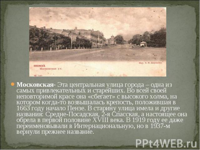 Московская- Эта центральная улица города – одна из самых привлекательных и старейших. Во всей своей неповторимой красе она «сбегает» с высокого холма, на котором когда-то возвышалась крепость, положившая в 1663 году начало Пензе. В старину улица име…