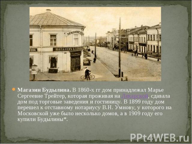 Магазин Будылина.В 1860-х гг дом принадлежал Марье Сергеевне Трейтер, которая проживая наЛекарской, сдавала дом под торговые заведения и гостиницу. В 1899 году дом перешел к отставному нотариусу В.Н. Умнову, у которого на Московской уже …